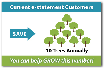 Current e-statement Customers Save 10 Trees Annually. You can help grow this number!